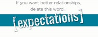 If you want better relationships, delete this word...expectations!